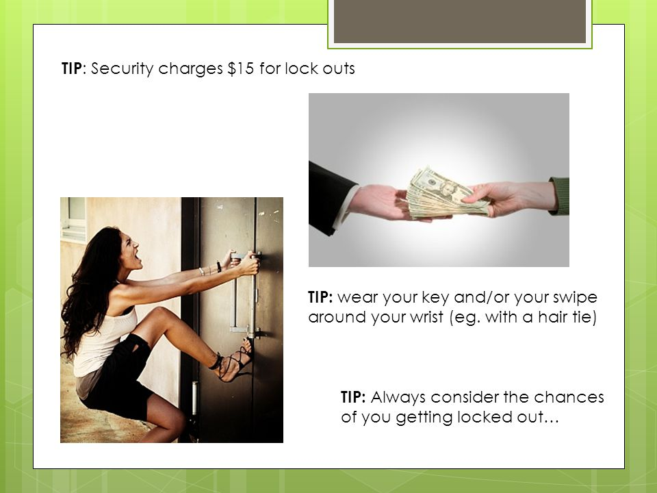 TIP : Security charges $15 for lock outs TIP: wear your key and/or your swipe around your wrist (eg. with a hair tie) TIP: Always consider the chances