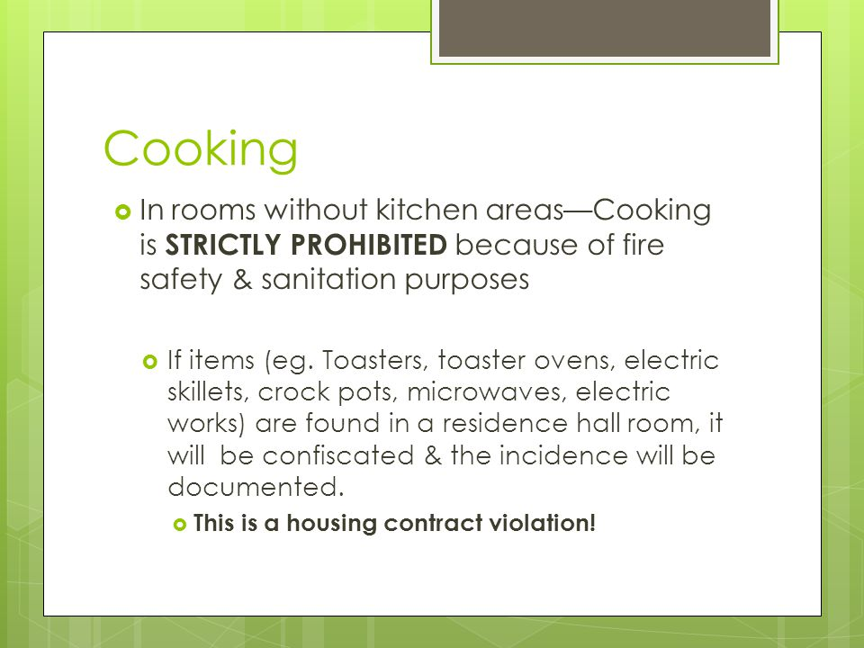 Cooking  In rooms without kitchen areas—Cooking is STRICTLY PROHIBITED because of fire safety & sanitation purposes  If items (eg.