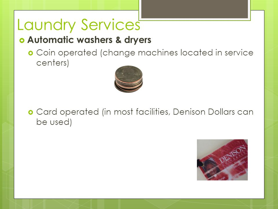 Laundry Services  Automatic washers & dryers  Coin operated (change machines located in service centers)  Card operated (in most facilities, Deniso