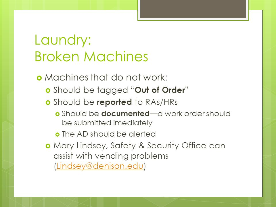 Laundry: Broken Machines  Machines that do not work:  Should be tagged Out of Order  Should be reported to RAs/HRs  Should be documented —a work order should be submitted imediately  The AD should be alerted  Mary Lindsey, Safety & Security Office can assist with vending problems (Lindsey@denison.edu)Lindsey@denison.edu