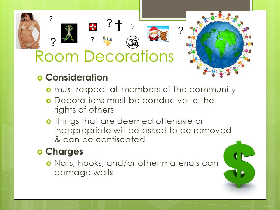 Room Decorations  Consideration  must respect all members of the community  Decorations must be conducive to the rights of others  Things that are deemed offensive or inappropriate will be asked to be removed & can be confiscated  Charges  Nails, hooks, and/or other materials can damage walls .