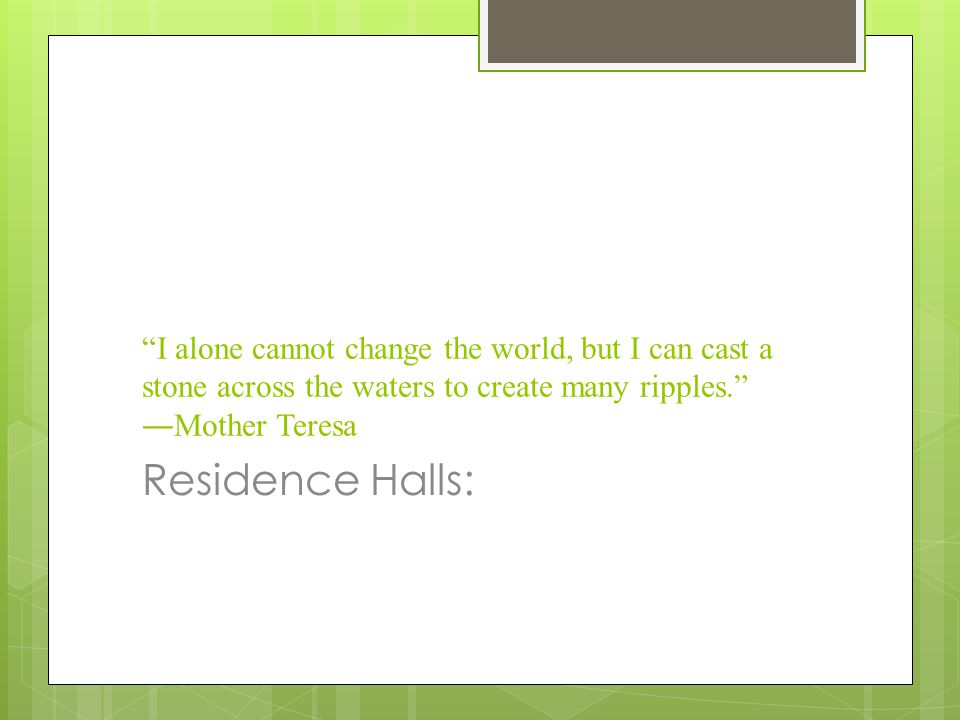 """""""I alone cannot change the world, but I can cast a stone across the waters to create many ripples."""" ―Mother Teresa Residence Halls:"""
