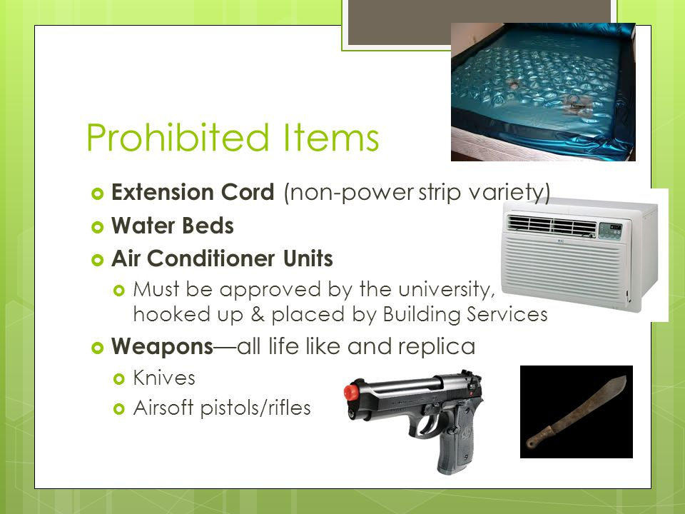 Prohibited Items  Extension Cord (non-power strip variety)  Water Beds  Air Conditioner Units  Must be approved by the university, hooked up & placed by Building Services  Weapons —all life like and replica  Knives  Airsoft pistols/rifles