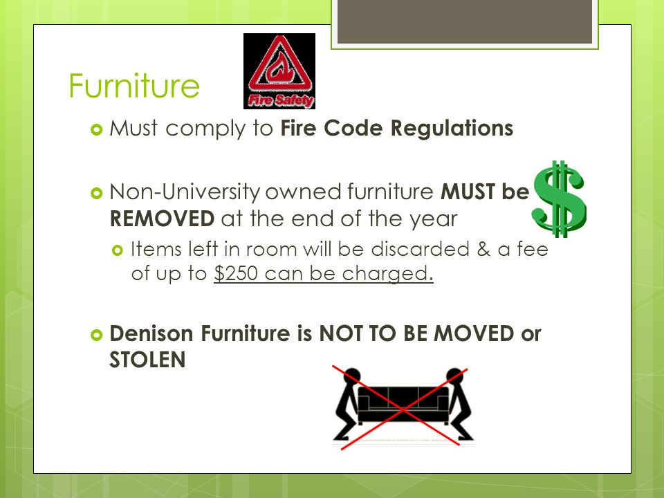 Furniture  Must comply to Fire Code Regulations  Non-University owned furniture MUST be REMOVED at the end of the year  Items left in room will be discarded & a fee of up to $250 can be charged.