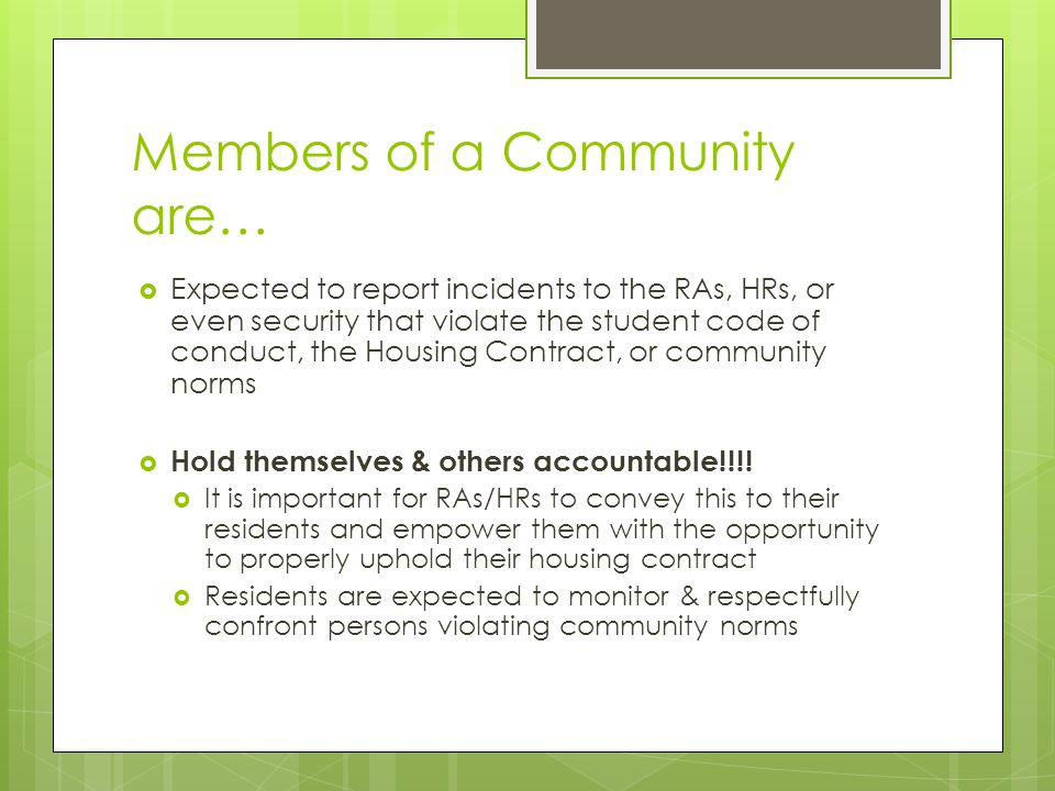 Members of a Community are…  Expected to report incidents to the RAs, HRs, or even security that violate the student code of conduct, the Housing Con