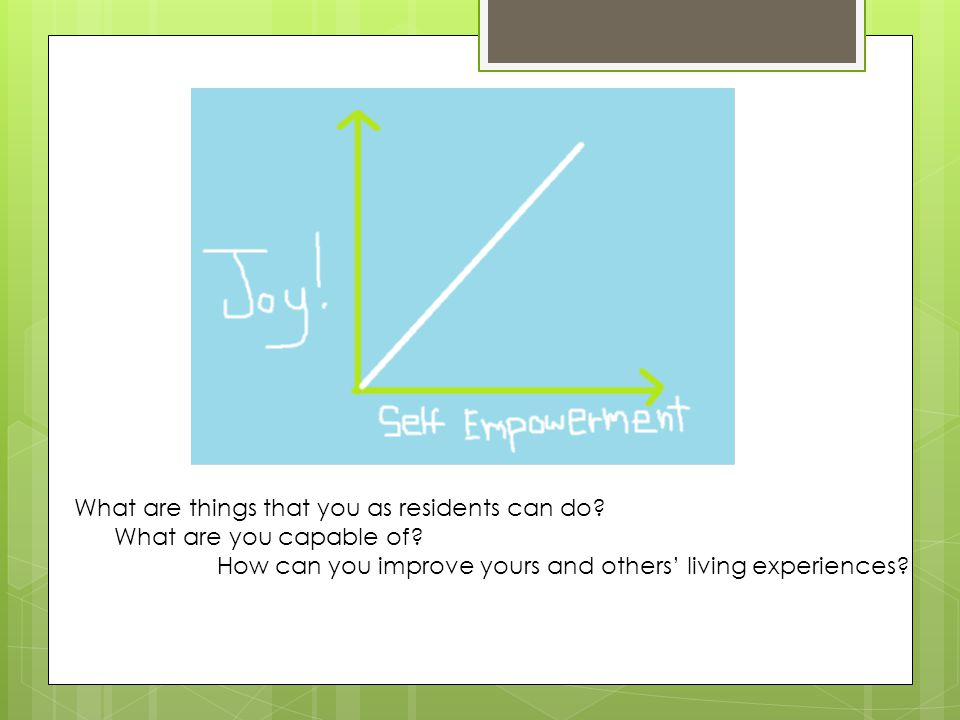 What are things that you as residents can do? What are you capable of? How can you improve yours and others' living experiences?