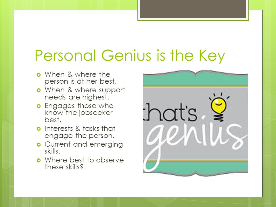 Personal Genius is the Key  When & where the person is at her best.