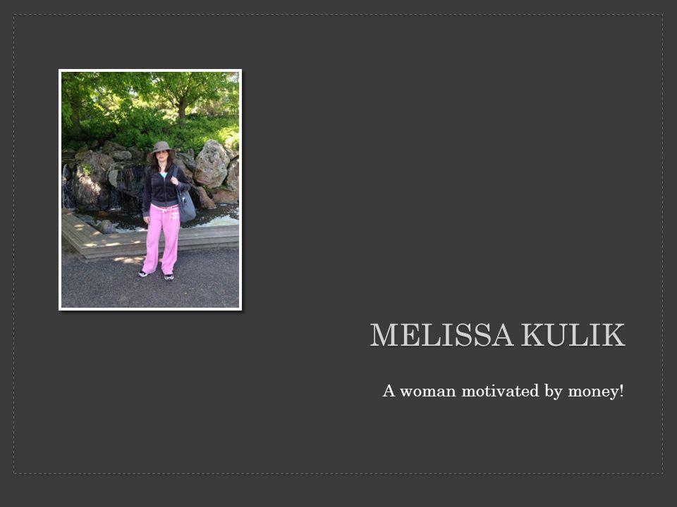 MELISSA KULIK A woman motivated by money!