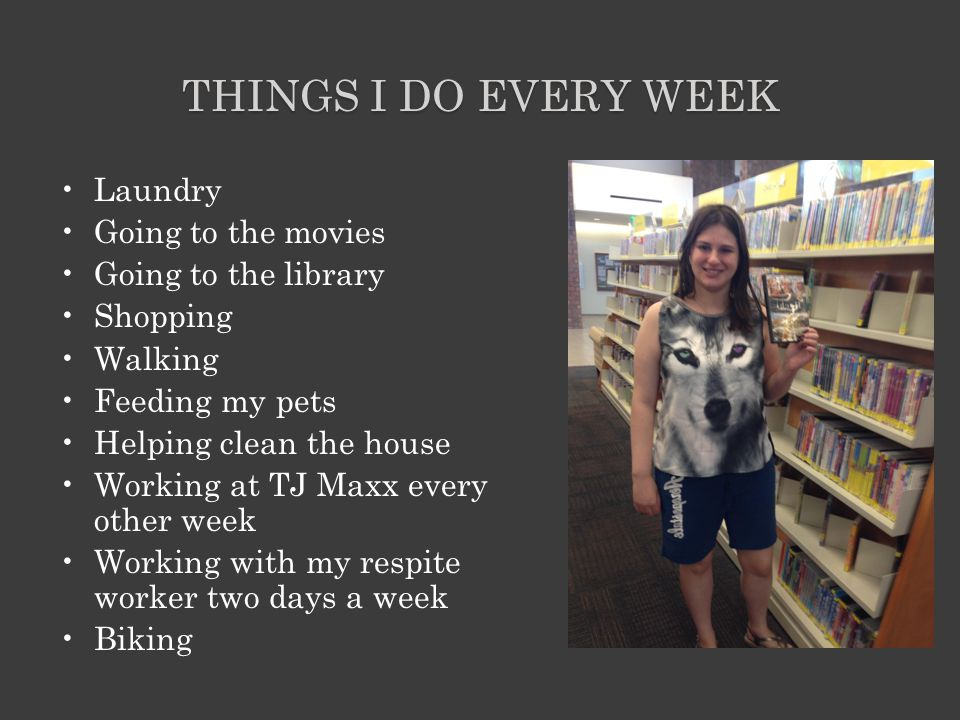 THINGS I DO EVERY WEEK Laundry Going to the movies Going to the library Shopping Walking Feeding my pets Helping clean the house Working at TJ Maxx every other week Working with my respite worker two days a week Biking
