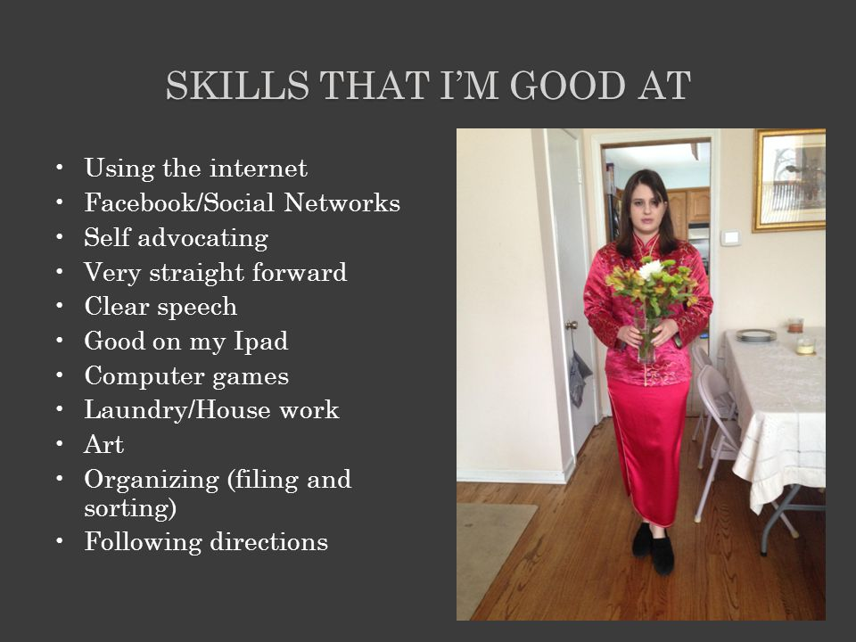 SKILLS THAT I'M GOOD AT Using the internet Facebook/Social Networks Self advocating Very straight forward Clear speech Good on my Ipad Computer games Laundry/House work Art Organizing (filing and sorting) Following directions
