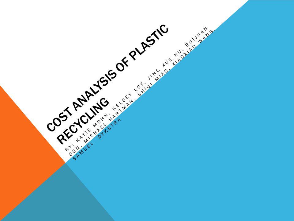 COST ANALYSIS OF PLASTIC RECYCLING BY: KATIE MOHN, KELSEY LOY, JING XUE HU, RUIJUAN SUN, MICHAEL HARTMAN, SHIQI MIAO, XIAOXIAO WANG, SAMUEL DYKSTRA