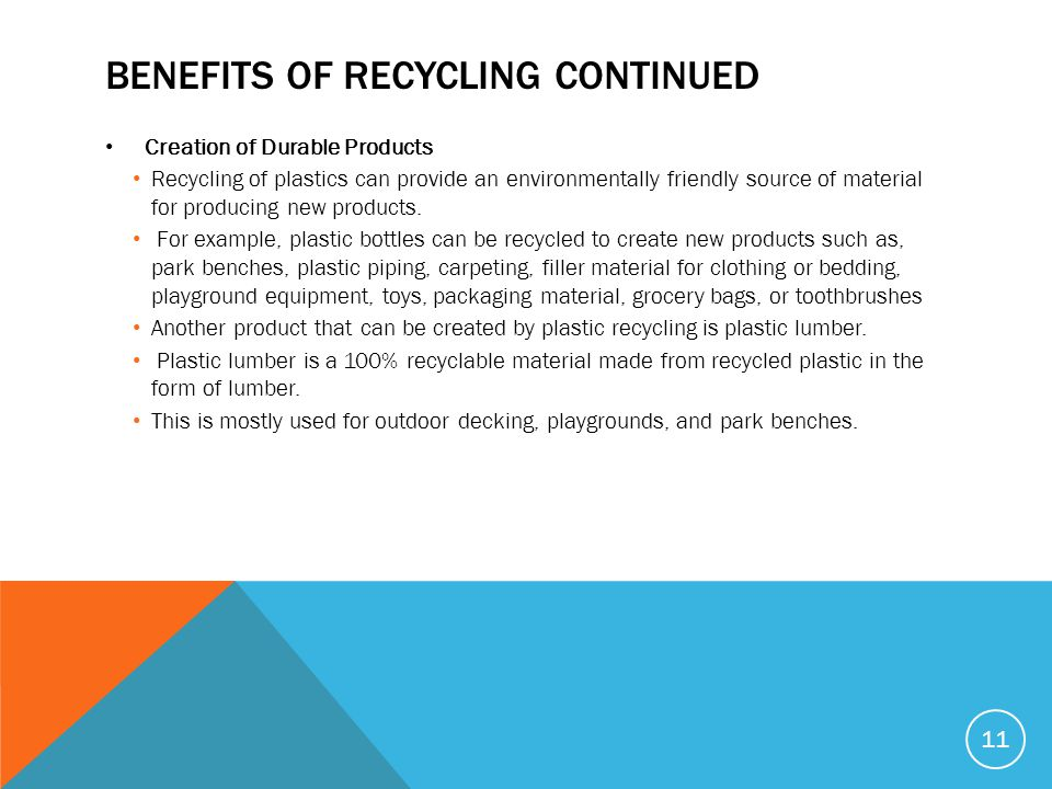 BENEFITS OF RECYCLING CONTINUED Creation of Durable Products Recycling of plastics can provide an environmentally friendly source of material for producing new products.