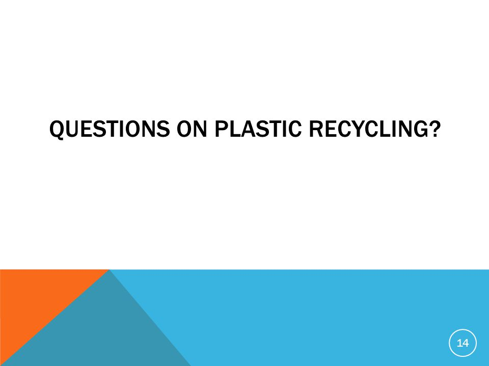 QUESTIONS ON PLASTIC RECYCLING? 14