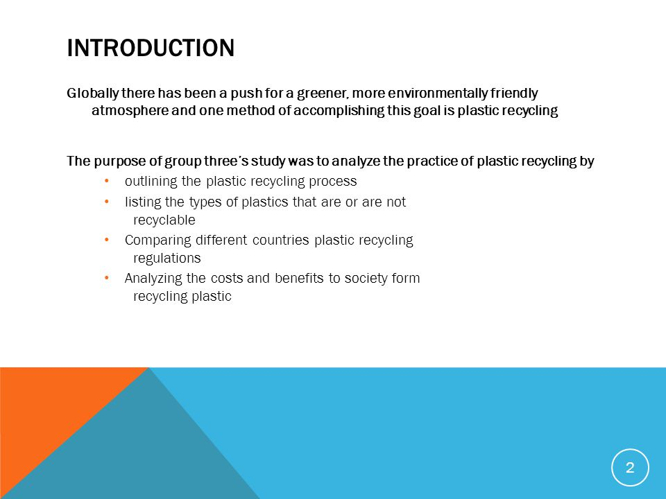 INTRODUCTION Globally there has been a push for a greener, more environmentally friendly atmosphere and one method of accomplishing this goal is plastic recycling The purpose of group three's study was to analyze the practice of plastic recycling by outlining the plastic recycling process listing the types of plastics that are or are not recyclable Comparing different countries plastic recycling regulations Analyzing the costs and benefits to society form recycling plastic 2