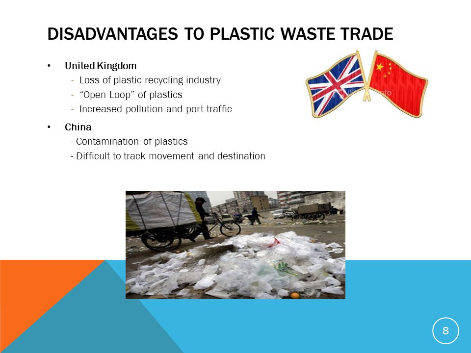 DISADVANTAGES TO PLASTIC WASTE TRADE United Kingdom -Loss of plastic recycling industry - Open Loop of plastics -Increased pollution and port traffic China - Contamination of plastics - Difficult to track movement and destination 8