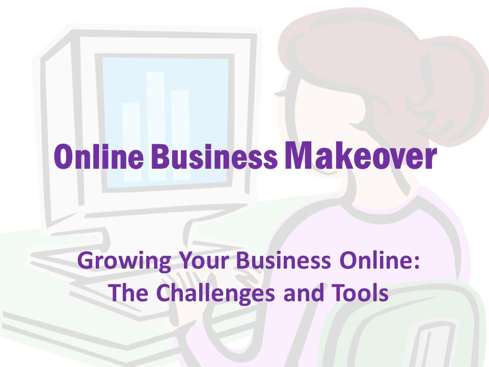 Online Business Makeover Growing Your Business Online: The Challenges and Tools