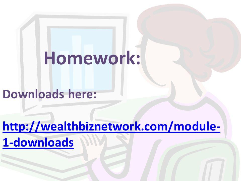 Homework: Downloads here: http://wealthbiznetwork.com/module- 1-downloads