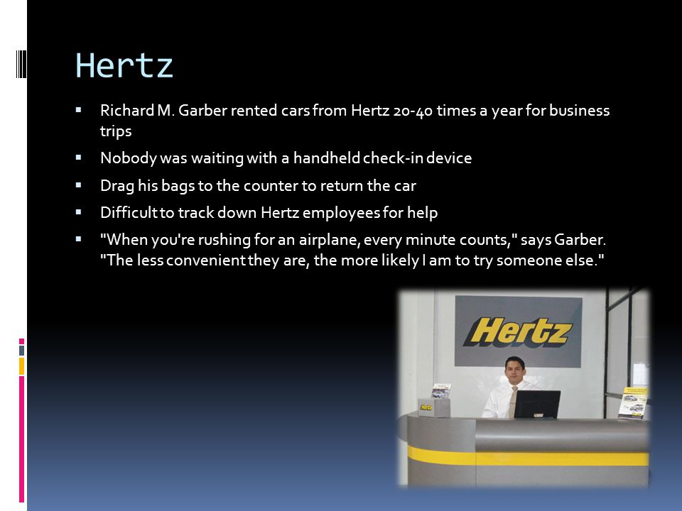 Hertz  Richard M. Garber rented cars from Hertz 20-40 times a year for business trips  Nobody was waiting with a handheld check-in device  Drag his
