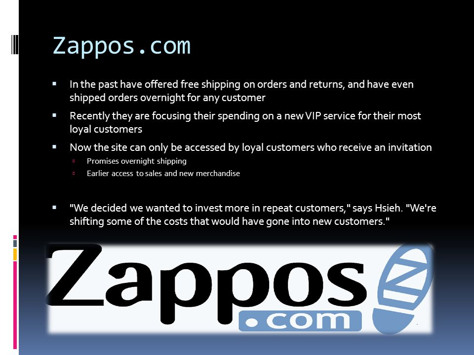 Zappos.com  In the past have offered free shipping on orders and returns, and have even shipped orders overnight for any customer  Recently they are focusing their spending on a new VIP service for their most loyal customers  Now the site can only be accessed by loyal customers who receive an invitation  Promises overnight shipping  Earlier access to sales and new merchandise  We decided we wanted to invest more in repeat customers, says Hsieh.