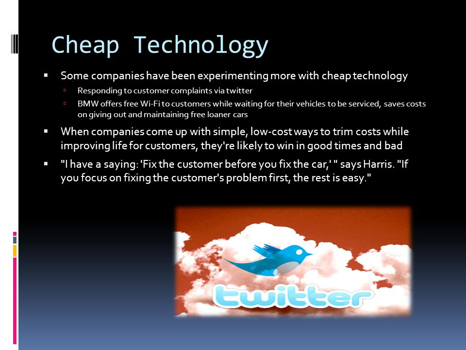 Cheap Technology  Some companies have been experimenting more with cheap technology  Responding to customer complaints via twitter  BMW offers free Wi-Fi to customers while waiting for their vehicles to be serviced, saves costs on giving out and maintaining free loaner cars  When companies come up with simple, low-cost ways to trim costs while improving life for customers, they re likely to win in good times and bad  I have a saying: Fix the customer before you fix the car, says Harris.