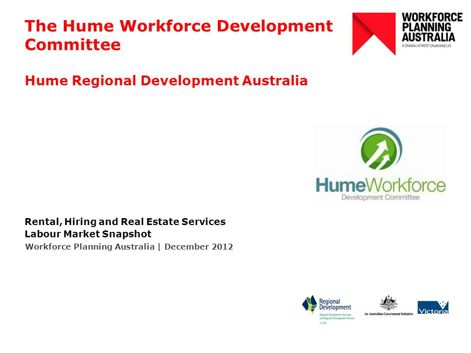 The Hume Workforce Development Committee Hume Regional Development Australia Rental, Hiring and Real Estate Services Labour Market Snapshot Workforce