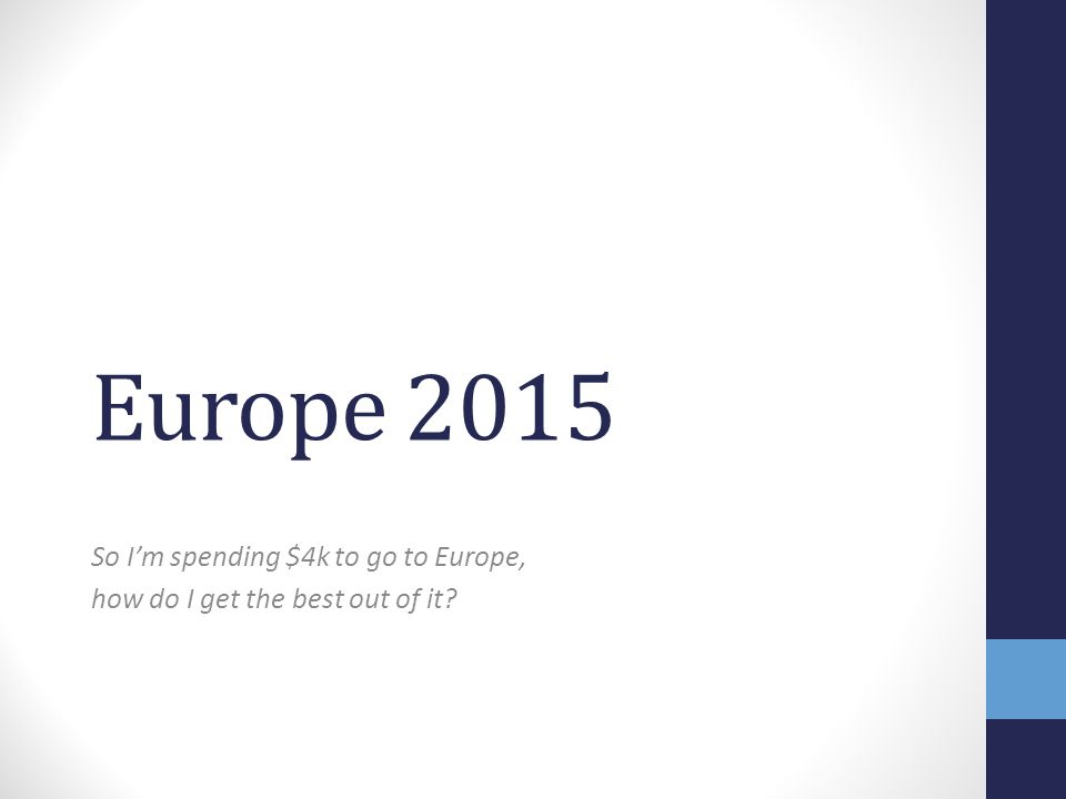 Europe 2015 So I'm spending $4k to go to Europe, how do I get the best out of it?