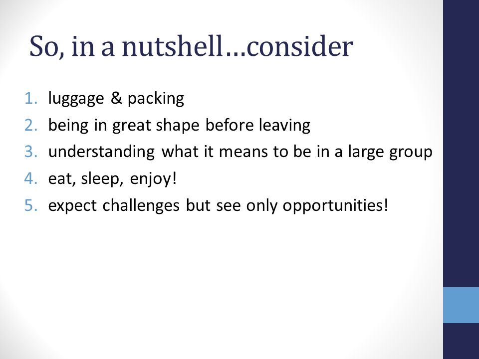 So, in a nutshell…consider 1.luggage & packing 2.being in great shape before leaving 3.understanding what it means to be in a large group 4.eat, sleep, enjoy.
