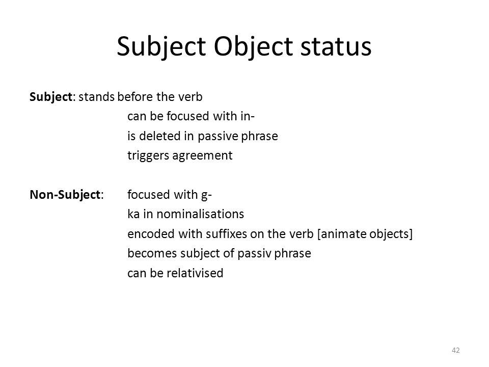 Subject Object status Subject: stands before the verb can be focused with in- is deleted in passive phrase triggers agreement Non-Subject: focused with g- ka in nominalisations encoded with suffixes on the verb [animate objects] becomes subject of passiv phrase can be relativised 42
