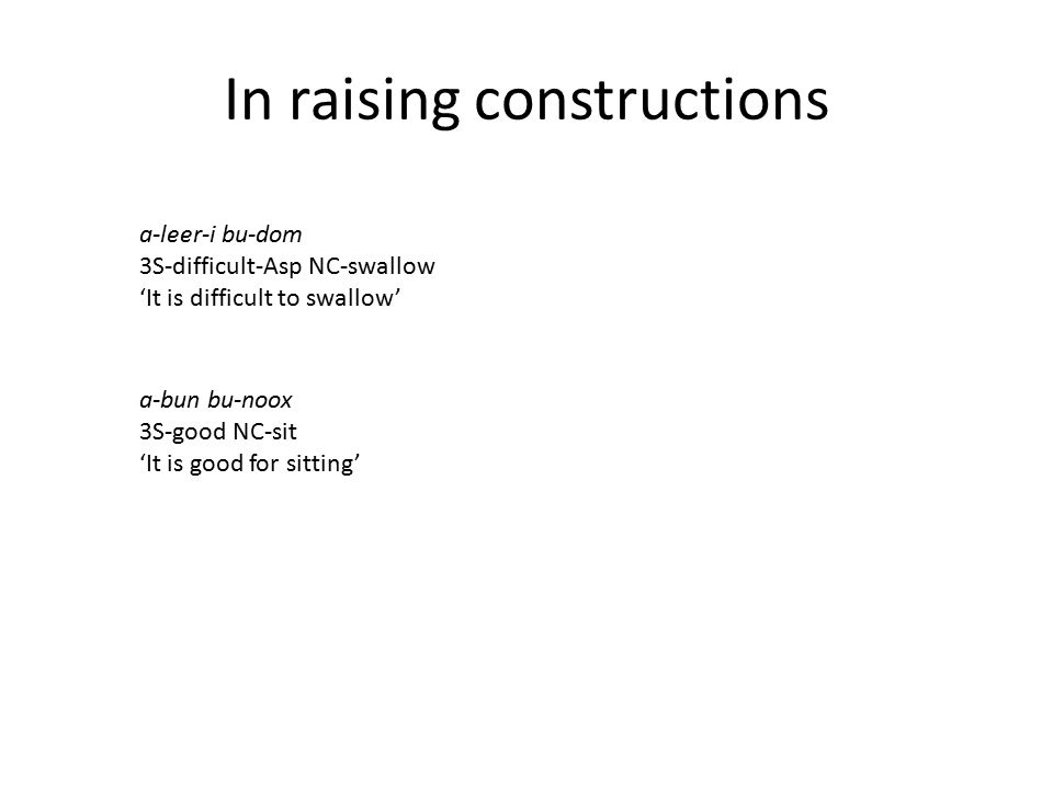 In raising constructions a-bun bu-noox 3S-good NC-sit 'It is good for sitting' a-leer-i bu-dom 3S-difficult-Asp NC-swallow 'It is difficult to swallow'