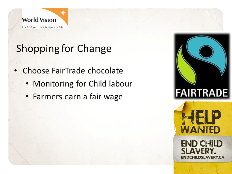 Shopping for Change Choose FairTrade chocolate Monitoring for Child labour Farmers earn a fair wage