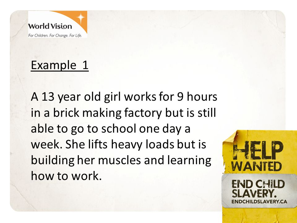Example 1 A 13 year old girl works for 9 hours in a brick making factory but is still able to go to school one day a week.