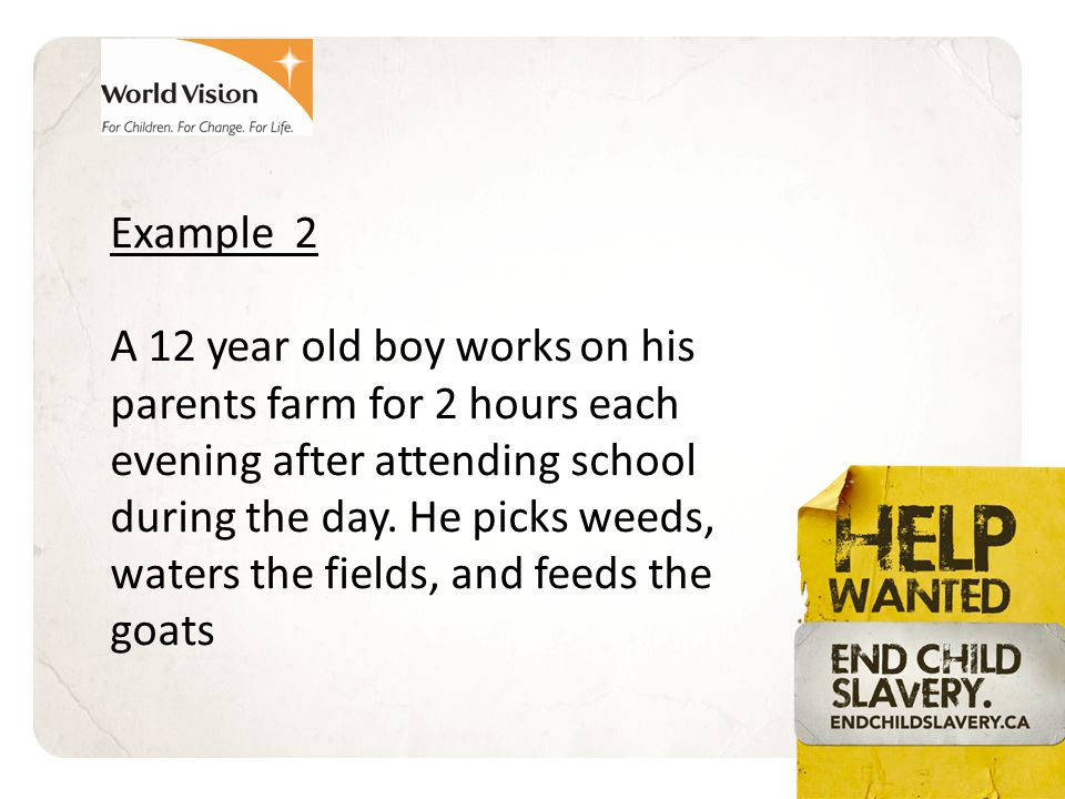 Example 3 A 10 year old girl goes to school for only 4 hours per day, then spends the rest of the day working with her father cutting tobacco leaves for the person who controls all the land near their village