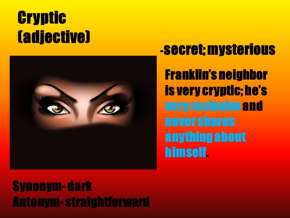 Cryptic (adjective) Synonym- dark Antonym- straightforward - secret; mysterious Franklin's neighbor is very cryptic; he's very reclusive and never sha
