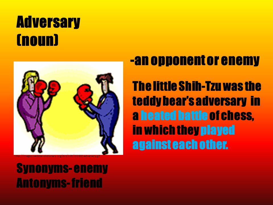 Adversary (noun) Synonyms- enemy Antonyms- friend http://images.webster-dictionary.org/dict/109/153602-adversary.gif -an opponent or enemy The little Shih-Tzu was the teddy bear's adversary in a heated battle of chess, in which they played against each other.