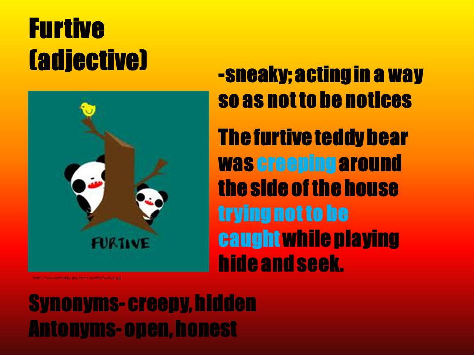 Furtive (adjective) http://www.phocabulary.com/words/furtive.jpg Synonyms- creepy, hidden Antonyms- open, honest -sneaky; acting in a way so as not to