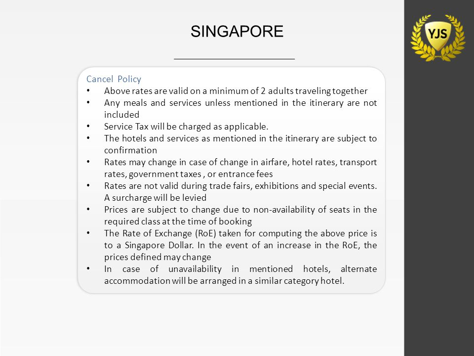 SINGAPORE Cancel Policy Above rates are valid on a minimum of 2 adults traveling together Any meals and services unless mentioned in the itinerary are