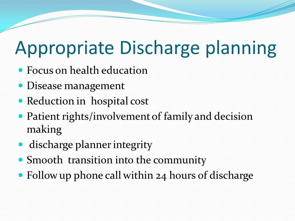 Appropriate Discharge planning Focus on health education Disease management Reduction in hospital cost Patient rights/involvement of family and decision making discharge planner integrity Smooth transition into the community Follow up phone call within 24 hours of discharge