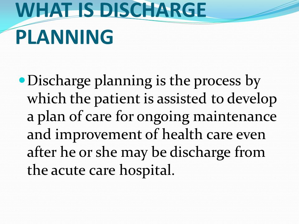 WHAT IS DISCHARGE PLANNING Discharge planning is the process by which the patient is assisted to develop a plan of care for ongoing maintenance and improvement of health care even after he or she may be discharge from the acute care hospital.