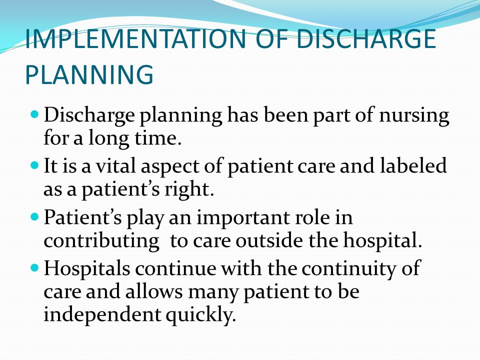 IMPLEMENTATION OF DISCHARGE PLANNING Discharge planning has been part of nursing for a long time. It is a vital aspect of patient care and labeled as