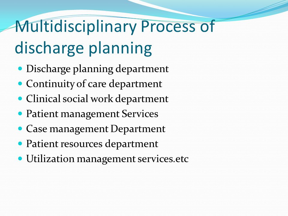 Multidisciplinary Process of discharge planning Discharge planning department Continuity of care department Clinical social work department Patient management Services Case management Department Patient resources department Utilization management services.etc