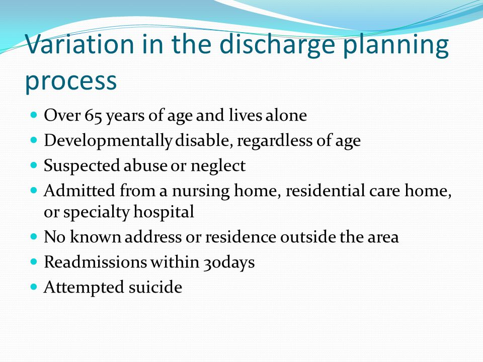 Variation in the discharge planning process Over 65 years of age and lives alone Developmentally disable, regardless of age Suspected abuse or neglect Admitted from a nursing home, residential care home, or specialty hospital No known address or residence outside the area Readmissions within 30days Attempted suicide
