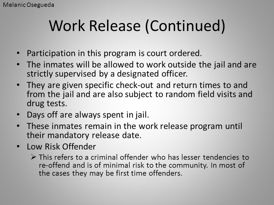 Work Release (Continued) Participation in this program is court ordered. The inmates will be allowed to work outside the jail and are strictly supervi