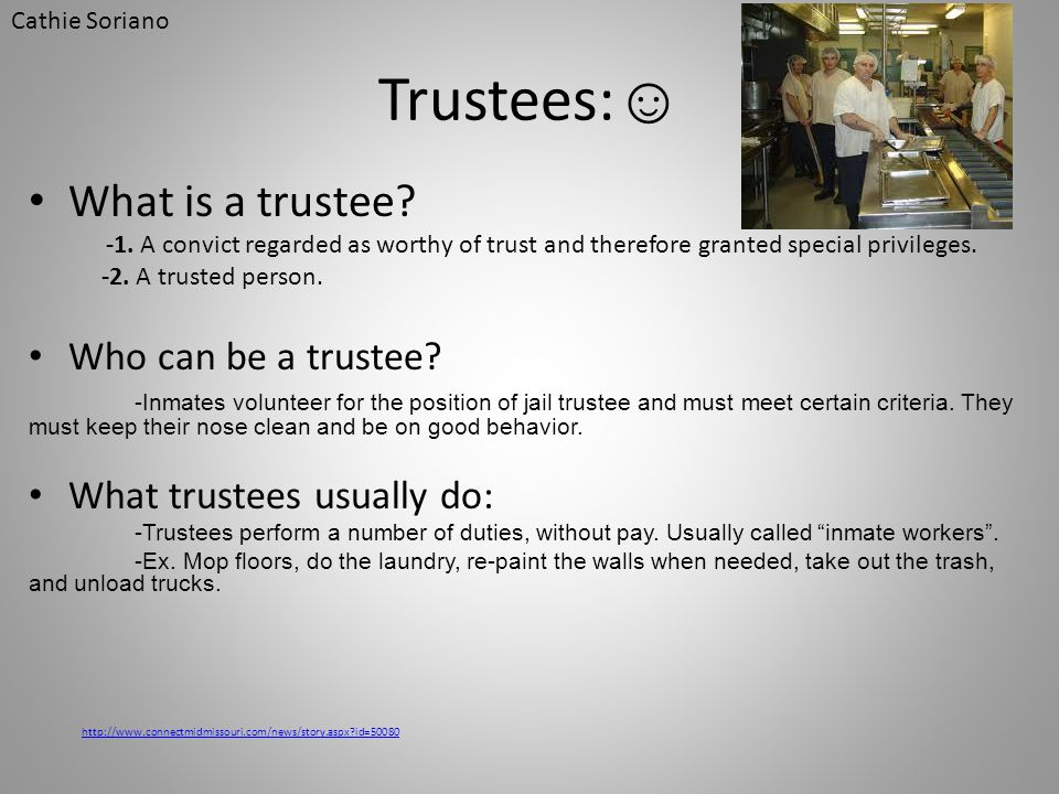Trustees: ☺ What is a trustee? -1. A convict regarded as worthy of trust and therefore granted special privileges. -2. A trusted person. Who can be a