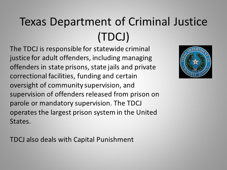 Texas Department of Criminal Justice (TDCJ) The TDCJ is responsible for statewide criminal justice for adult offenders, including managing offenders i