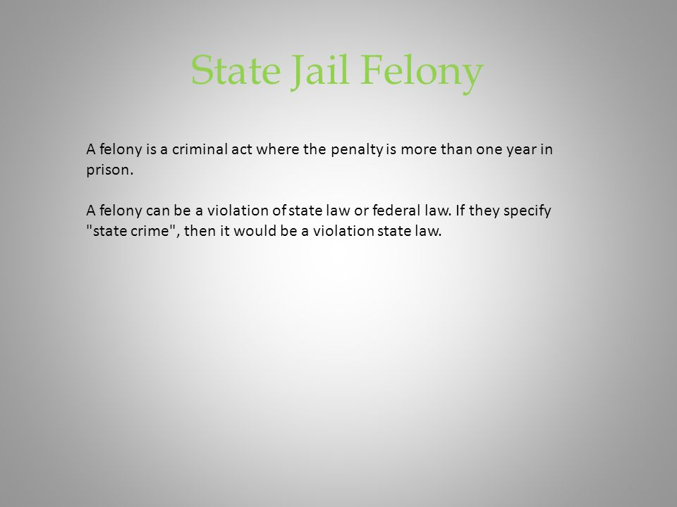 State Jail Felony A felony is a criminal act where the penalty is more than one year in prison. A felony can be a violation of state law or federal la
