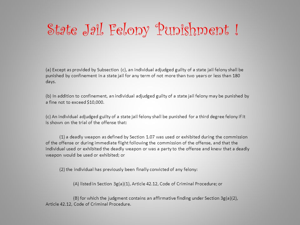 State Jail Felony Punishment ! (a) Except as provided by Subsection (c), an individual adjudged guilty of a state jail felony shall be punished by con