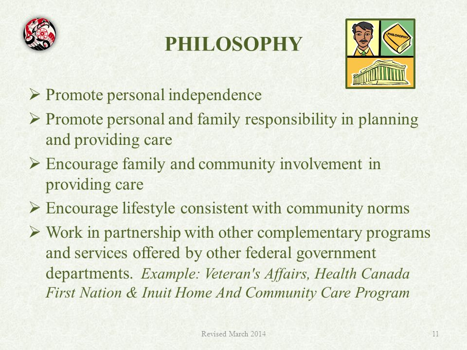 PHILOSOPHY  Promote personal independence  Promote personal and family responsibility in planning and providing care  Encourage family and community involvement in providing care  Encourage lifestyle consistent with community norms  Work in partnership with other complementary programs and services offered by other federal government departments.