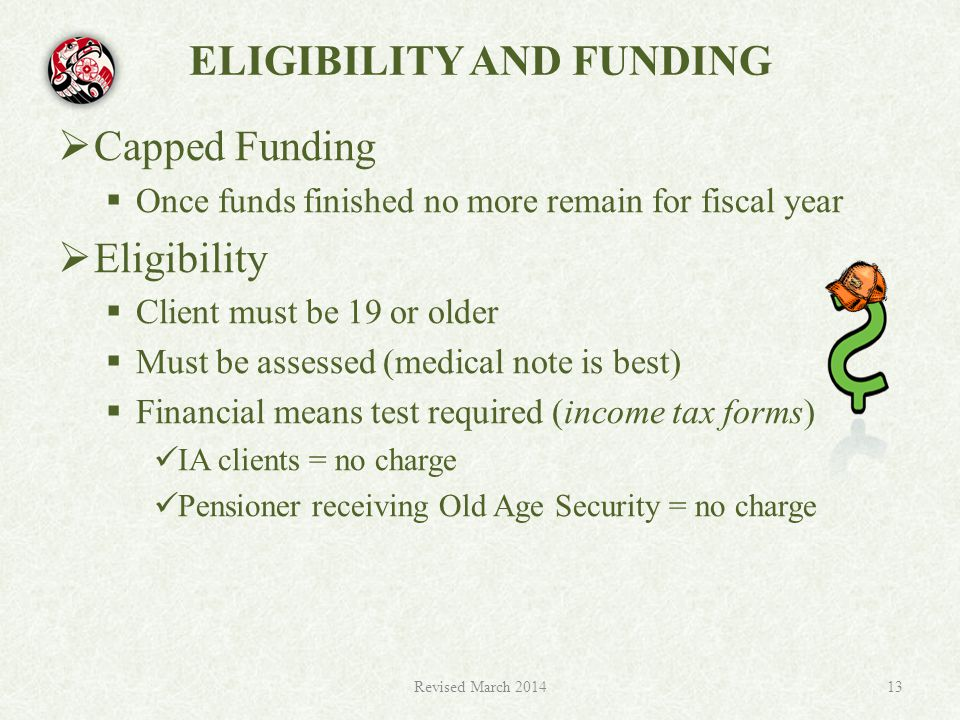ELIGIBILITY AND FUNDING  Capped Funding  Once funds finished no more remain for fiscal year  Eligibility  Client must be 19 or older  Must be assessed (medical note is best)  Financial means test required (income tax forms) IA clients = no charge Pensioner receiving Old Age Security = no charge Revised March 201413