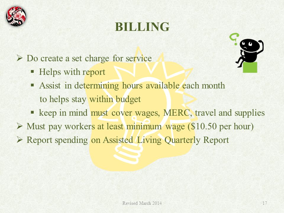BILLING  Do create a set charge for service  Helps with report  Assist in determining hours available each month to helps stay within budget  keep in mind must cover wages, MERC, travel and supplies  Must pay workers at least minimum wage ($10.50 per hour)  Report spending on Assisted Living Quarterly Report Revised March 201417