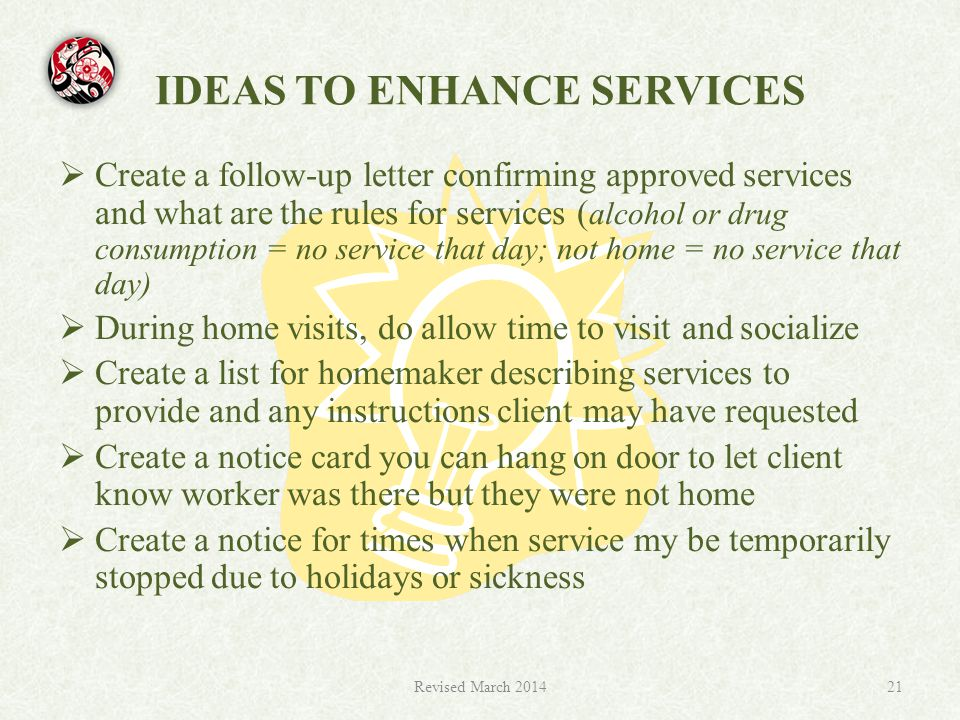 IDEAS TO ENHANCE SERVICES  Create a follow-up letter confirming approved services and what are the rules for services ( alcohol or drug consumption = no service that day; not home = no service that day)  During home visits, do allow time to visit and socialize  Create a list for homemaker describing services to provide and any instructions client may have requested  Create a notice card you can hang on door to let client know worker was there but they were not home  Create a notice for times when service my be temporarily stopped due to holidays or sickness Revised March 201421